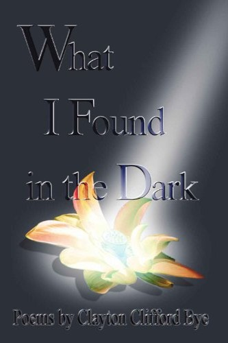 What I Found in the Dark by independent, self-published author Clayton C. Bye